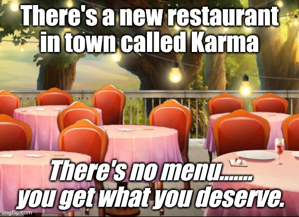 Karma |  There's a new restaurant in town called Karma; There's no menu....... you get what you deserve. | image tagged in karma | made w/ Imgflip meme maker