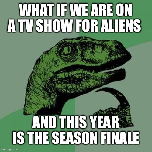 Philosoraptor |  WHAT IF WE ARE ON A TV SHOW FOR ALIENS; AND THIS YEAR IS THE SEASON FINALE | image tagged in memes,philosoraptor,facts,2020,murder hornet,coronavirus | made w/ Imgflip meme maker
