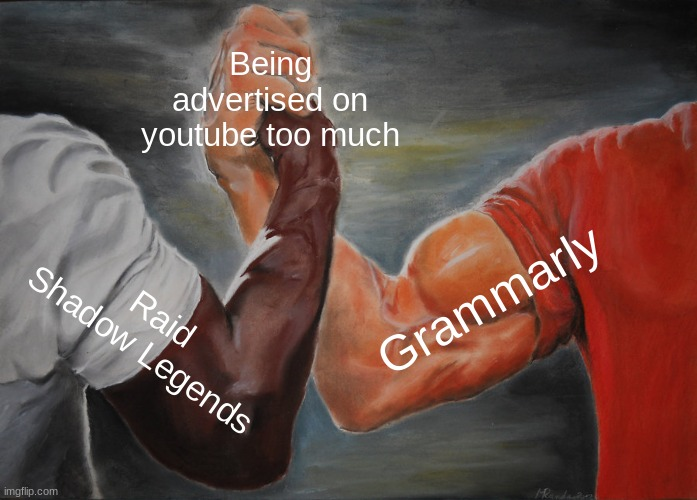 No title needed | Being advertised on youtube too much Raid Shadow Legends Grammarly | image tagged in memes,epic handshake | made w/ Imgflip meme maker