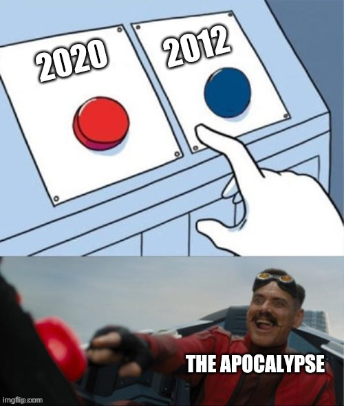 The Mayans were 8 years off |  2012; 2020; THE APOCALYPSE | image tagged in robotnik pressing red button,coronavirus,2020,apocalypse | made w/ Imgflip meme maker