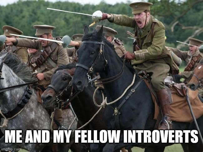 Charge | ME AND MY FELLOW INTROVERTS | image tagged in charge | made w/ Imgflip meme maker