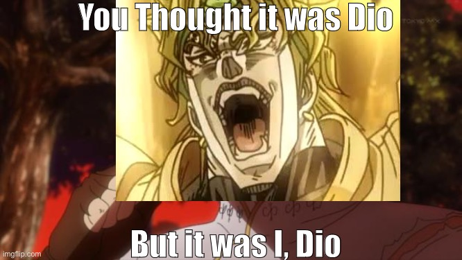You Thought it was Dio; But it was I, Dio | image tagged in but it was me dio,funny,dumb,dumb blonde | made w/ Imgflip meme maker