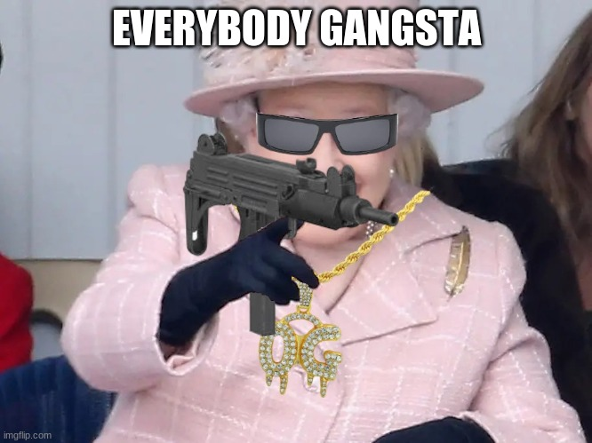 MC Queenie in da house! |  EVERYBODY GANGSTA | image tagged in queen elizabeth,everybody gangsta | made w/ Imgflip meme maker