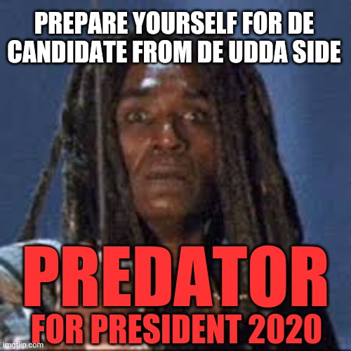Predator prepare yourself |  PREPARE YOURSELF FOR DE CANDIDATE FROM DE UDDA SIDE; PREDATOR; FOR PRESIDENT 2020 | image tagged in predator,election 2020 | made w/ Imgflip meme maker