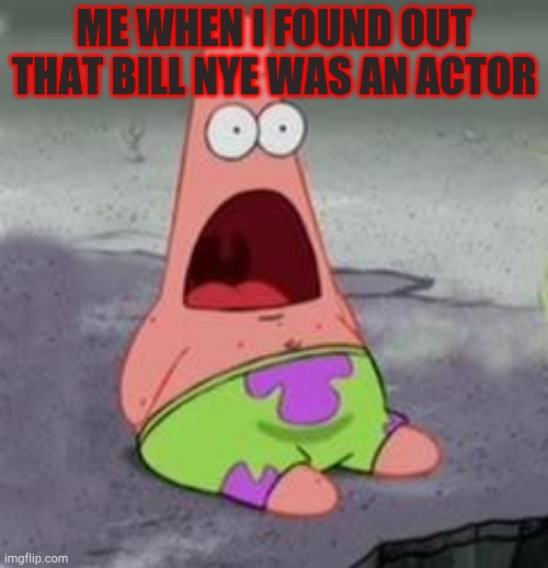 Suprised Patrick |  ME WHEN I FOUND OUT THAT BILL NYE WAS AN ACTOR | image tagged in suprised patrick | made w/ Imgflip meme maker