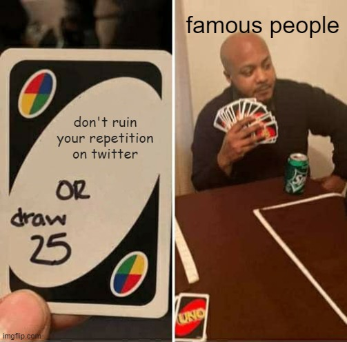 UNO Draw 25 Cards Meme |  famous people; don't ruin your repetition on twitter | image tagged in memes,uno draw 25 cards | made w/ Imgflip meme maker