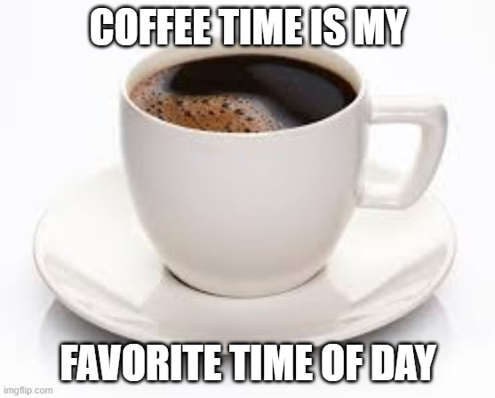 Coffee Time |  COFFEE TIME IS MY; FAVORITE TIME OF DAY | image tagged in coffee cup | made w/ Imgflip meme maker