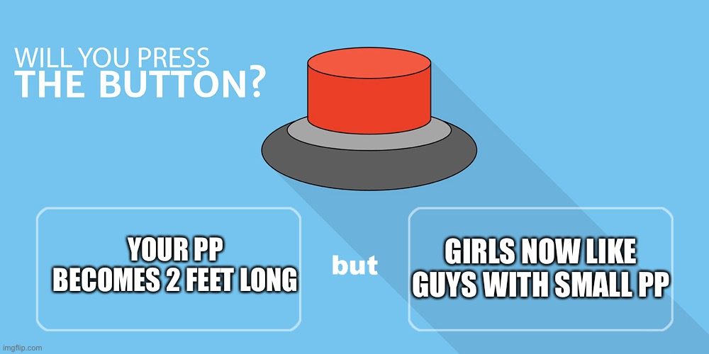 Would you press the button? |  YOUR PP BECOMES 2 FEET LONG; GIRLS NOW LIKE GUYS WITH SMALL PP | image tagged in would you press the button | made w/ Imgflip meme maker