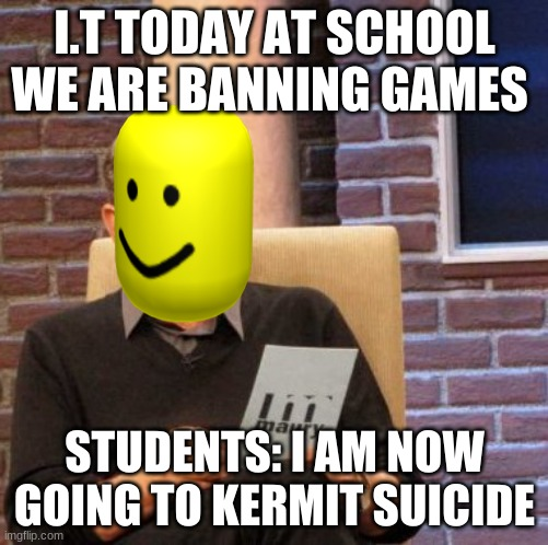 Maury Lie Detector |  I.T TODAY AT SCHOOL WE ARE BANNING GAMES; STUDENTS: I AM NOW GOING TO KERMIT SUICIDE | image tagged in memes,maury lie detector | made w/ Imgflip meme maker