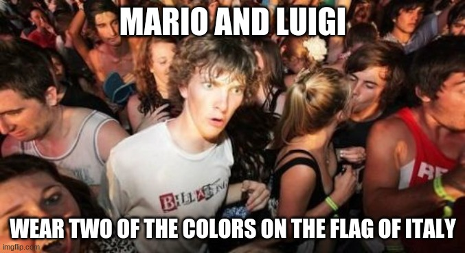 And what country do the originate from? |  MARIO AND LUIGI; WEAR TWO OF THE COLORS ON THE FLAG OF ITALY | image tagged in memes,sudden clarity clarence,super mario,super mario bros,nintendo,video games | made w/ Imgflip meme maker