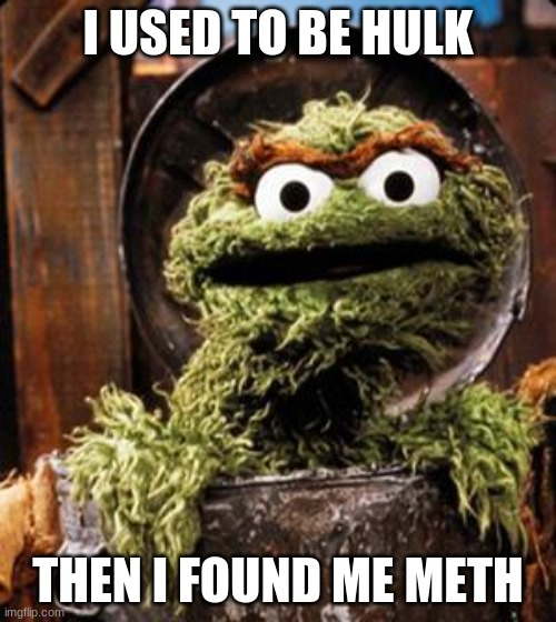 Hulk Meme |  I USED TO BE HULK; THEN I FOUND ME METH | image tagged in oscar the grouch | made w/ Imgflip meme maker