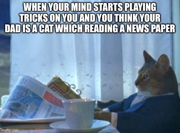I Should Buy A Boat Cat |  WHEN YOUR MIND STARTS PLAYING TRICKS ON YOU AND YOU THINK YOUR DAD IS A CAT WHICH READING A NEWS PAPER | image tagged in memes,i should buy a boat cat | made w/ Imgflip meme maker