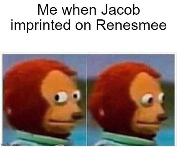 Monkey Puppet |  Me when Jacob imprinted on Renesmee | image tagged in memes,monkey puppet,twilight,twilight saga,new moon | made w/ Imgflip meme maker