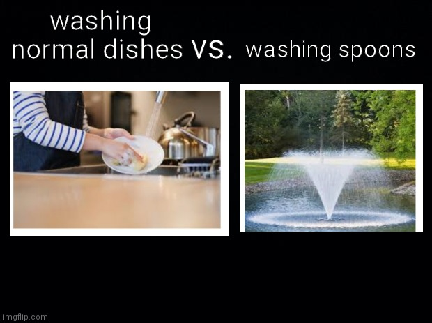 daily relatable meme #4 |  washing normal dishes; washing spoons; vs. | image tagged in black background | made w/ Imgflip meme maker