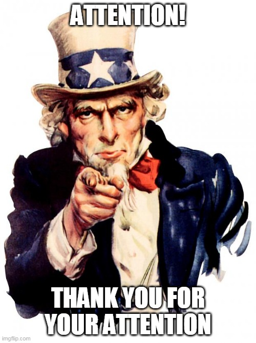 thank you for attention |  ATTENTION! THANK YOU FOR YOUR ATTENTION | image tagged in memes,uncle sam | made w/ Imgflip meme maker