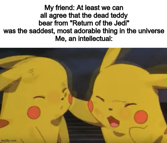 "My friend: At least we can all agree that the dead teddy bear from ""Return of the Jedi"" was the saddest, most adorable thing in the universe Me, an intellectual: 