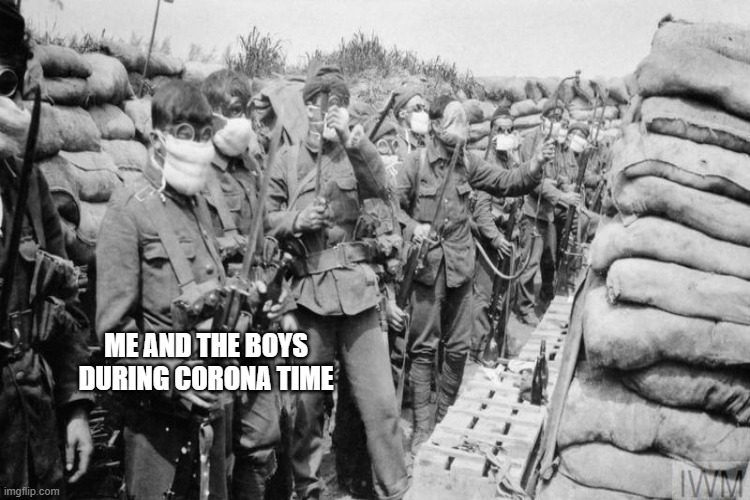 Me and the boys during corona time |  ME AND THE BOYS DURING CORONA TIME | image tagged in ww1,coronavirus | made w/ Imgflip meme maker
