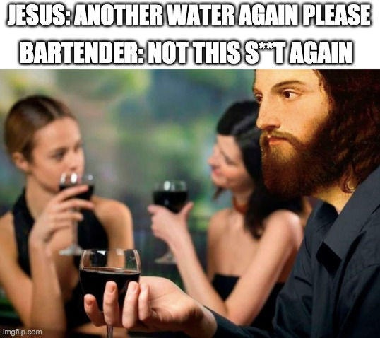 I've used this method a lot of times :) |  JESUS: ANOTHER WATER AGAIN PLEASE; BARTENDER: NOT THIS S**T AGAIN | image tagged in water,wine,baby jesus,memes,funny,fun | made w/ Imgflip meme maker