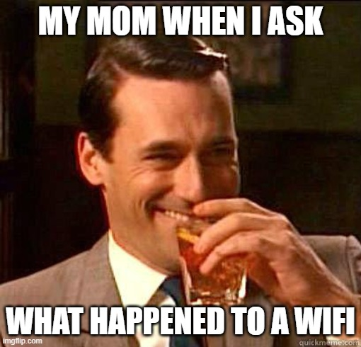 Laughing Don Draper |  MY MOM WHEN I ASK; WHAT HAPPENED TO A WIFI | image tagged in laughing don draper | made w/ Imgflip meme maker