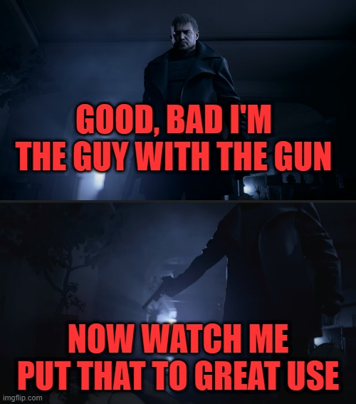 GOOD, BAD I'M THE GUY WITH THE GUN; NOW WATCH ME PUT THAT TO GREAT USE | image tagged in resident evil,capcom | made w/ Imgflip meme maker
