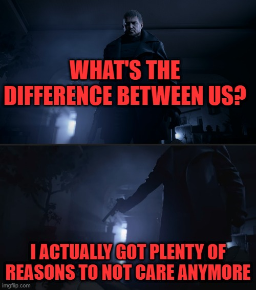WHAT'S THE DIFFERENCE BETWEEN US? I ACTUALLY GOT PLENTY OF REASONS TO NOT CARE ANYMORE | image tagged in resident evil,capcom | made w/ Imgflip meme maker