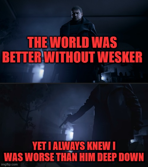 THE WORLD WAS BETTER WITHOUT WESKER; YET I ALWAYS KNEW I WAS WORSE THAN HIM DEEP DOWN | image tagged in resident evil,capcom | made w/ Imgflip meme maker