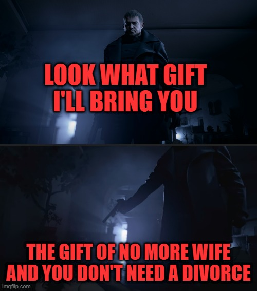 LOOK WHAT GIFT I'LL BRING YOU; THE GIFT OF NO MORE WIFE AND YOU DON'T NEED A DIVORCE | image tagged in resident evil,capcom | made w/ Imgflip meme maker