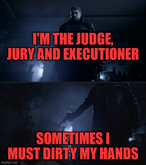 I'M THE JUDGE, JURY AND EXECUTIONER; SOMETIMES I MUST DIRTY MY HANDS | image tagged in resident evil,capcom | made w/ Imgflip meme maker