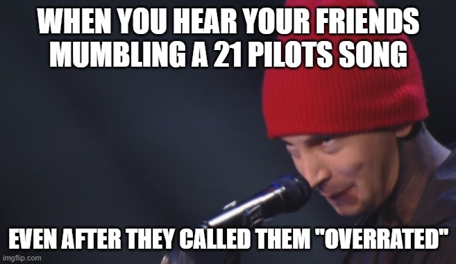 "WHEN YOU HEAR YOUR FRIENDS MUMBLING A 21 PILOTS SONG; EVEN AFTER THEY CALLED THEM ""OVERRATED"" 