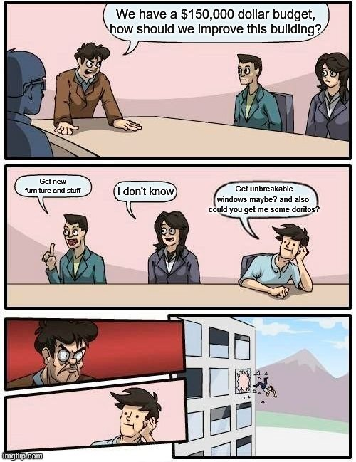 Here we go again |  We have a $150,000 dollar budget, how should we improve this building? Get unbreakable windows maybe? and also, could you get me some doritos? Get new furniture and stuff; I don't know | image tagged in memes,boardroom meeting suggestion | made w/ Imgflip meme maker
