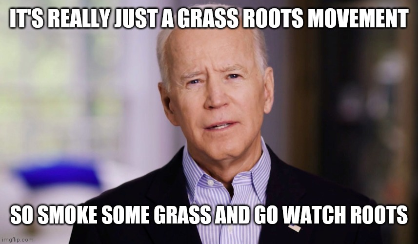 Joe Biden 2020 |  IT'S REALLY JUST A GRASS ROOTS MOVEMENT; SO SMOKE SOME GRASS AND GO WATCH ROOTS | image tagged in joe biden 2020 | made w/ Imgflip meme maker