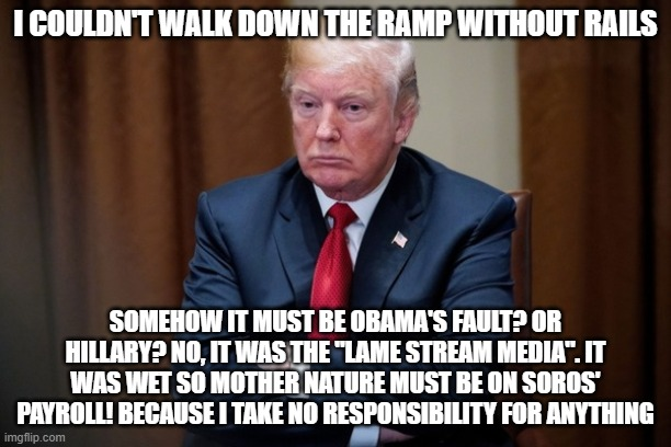 "Man Baby Trump |  I COULDN'T WALK DOWN THE RAMP WITHOUT RAILS; SOMEHOW IT MUST BE OBAMA'S FAULT? OR HILLARY? NO, IT WAS THE ""LAME STREAM MEDIA"". IT WAS WET SO MOTHER NATURE MUST BE ON SOROS' PAYROLL! BECAUSE I TAKE NO RESPONSIBILITY FOR ANYTHING 