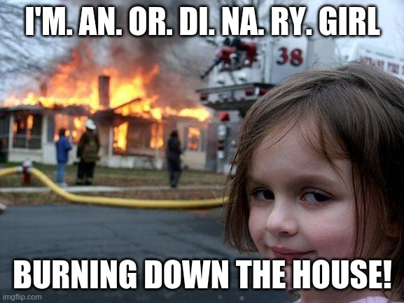 Disaster Girl Meme |  I'M. AN. OR. DI. NA. RY. GIRL; BURNING DOWN THE HOUSE! | image tagged in memes,disaster girl,talking heads,music | made w/ Imgflip meme maker