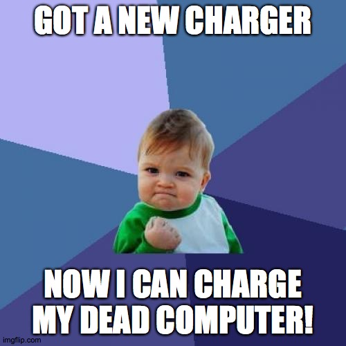 I can finally get rid of my broken charger, that stopped charging my computer! |  GOT A NEW CHARGER; NOW I CAN CHARGE MY DEAD COMPUTER! | image tagged in memes,success kid,computer,charger | made w/ Imgflip meme maker
