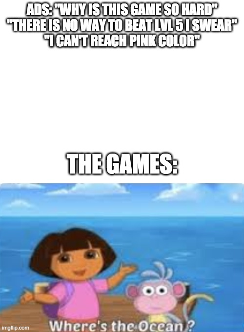 "Game ads these days |  ADS: ""WHY IS THIS GAME SO HARD"" ""THERE IS NO WAY TO BEAT LVL 5 I SWEAR"" ""I CAN'T REACH PINK COLOR""; THE GAMES: 