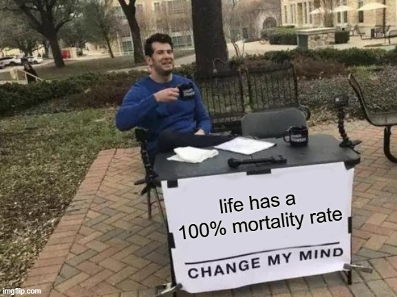 Change My Mind |  life has a 100% mortality rate | image tagged in memes,change my mind | made w/ Imgflip meme maker