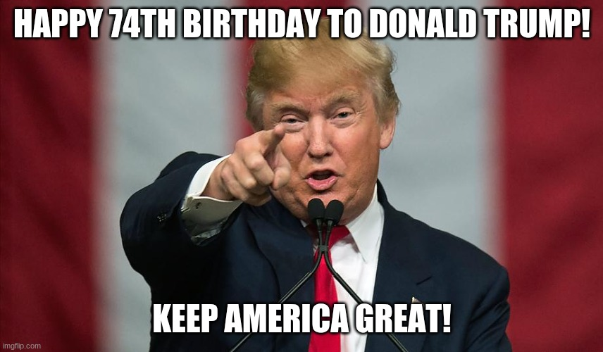 today is trump's 74th birthday! |  HAPPY 74TH BIRTHDAY TO DONALD TRUMP! KEEP AMERICA GREAT! | image tagged in donald trump birthday,donald trump,74,keep america great | made w/ Imgflip meme maker