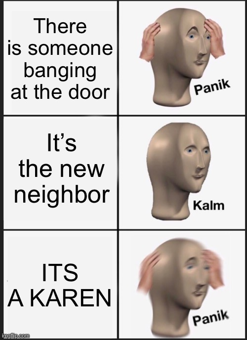 YOUR WORST FEAR |  There is someone banging at the door; It's the new neighbor; ITS A KAREN | image tagged in memes,panik kalm panik | made w/ Imgflip meme maker