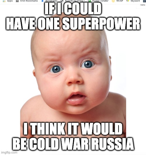 Superpower confusion |  IF I COULD HAVE ONE SUPERPOWER; I THINK IT WOULD BE COLD WAR RUSSIA | image tagged in confused baby,confused,baby | made w/ Imgflip meme maker