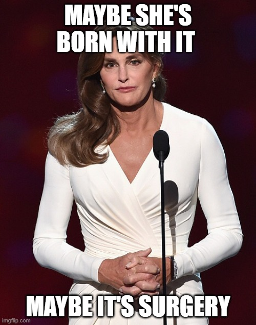 Maybe it's surgery |  MAYBE SHE'S BORN WITH IT; MAYBE IT'S SURGERY | image tagged in bruce jenner,maybe she's born with it | made w/ Imgflip meme maker