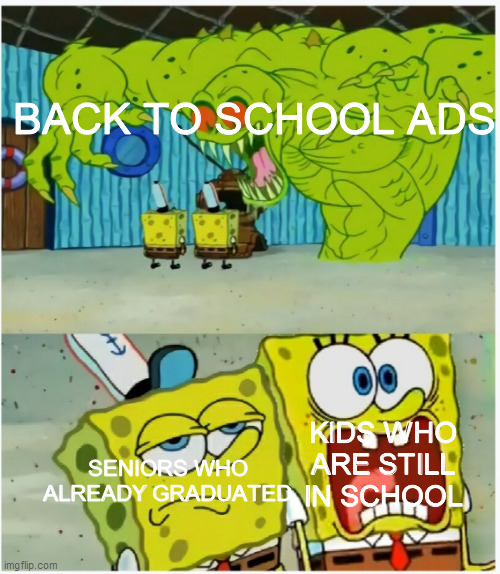 Back to school ads in a nutshell |  BACK TO SCHOOL ADS; KIDS WHO ARE STILL IN SCHOOL; SENIORS WHO ALREADY GRADUATED | image tagged in scared not scared spongebob against ghost,school,back to school,memes | made w/ Imgflip meme maker