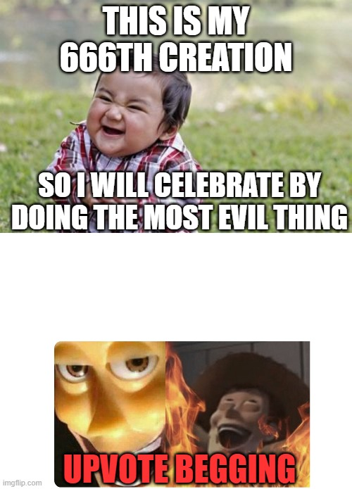 This is my 666th creation |  THIS IS MY 666TH CREATION; SO I WILL CELEBRATE BY DOING THE MOST EVIL THING; UPVOTE BEGGING | image tagged in memes,evil toddler,satanic woody,funny,upvote begging,so true memes | made w/ Imgflip meme maker