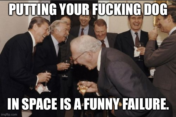 Laughing Men In Suits Meme | PUTTING YOUR FUCKING DOG IN SPACE IS A FUNNY FAILURE. | image tagged in memes,laughing men in suits | made w/ Imgflip meme maker