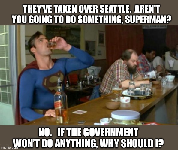 Help!  No.  Help yourselves. |  THEY'VE TAKEN OVER SEATTLE.  AREN'T YOU GOING TO DO SOMETHING, SUPERMAN? NO.   IF THE GOVERNMENT WON'T DO ANYTHING, WHY SHOULD I? | image tagged in superman drinking,antifa,2020,riot,protest,government | made w/ Imgflip meme maker