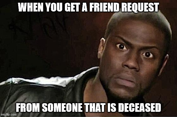 Friend Request from Deceased |  WHEN YOU GET A FRIEND REQUEST; FROM SOMEONE THAT IS DECEASED | image tagged in memes,kevin hart | made w/ Imgflip meme maker