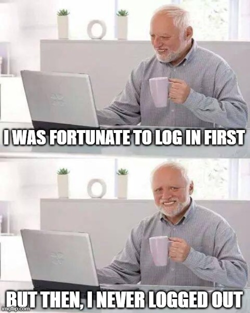 Hide the Pain Harold Meme | I WAS FORTUNATE TO LOG IN FIRST BUT THEN, I NEVER LOGGED OUT | image tagged in memes,hide the pain harold | made w/ Imgflip meme maker