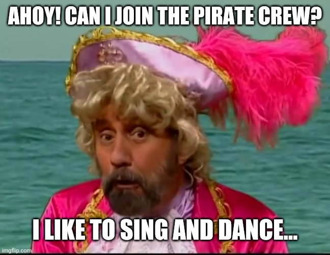 Probably won't do anything either... |  AHOY! CAN I JOIN THE PIRATE CREW? I LIKE TO SING AND DANCE... | image tagged in pirates | made w/ Imgflip meme maker