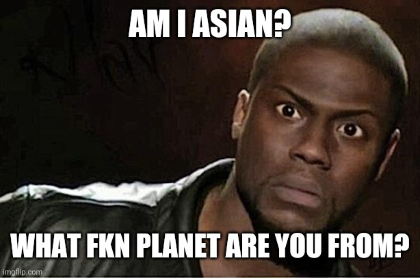 Kevin Hart |  AM I ASIAN? WHAT FKN PLANET ARE YOU FROM? | image tagged in memes,kevin hart | made w/ Imgflip meme maker