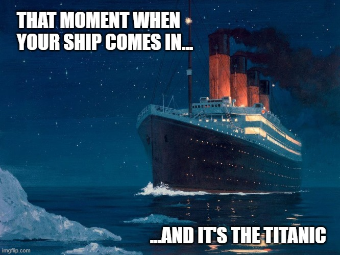When Your Ship Comes In |  THAT MOMENT WHEN YOUR SHIP COMES IN... ...AND IT'S THE TITANIC | image tagged in ship,titanic,bad luck,why me,fml,sinking | made w/ Imgflip meme maker