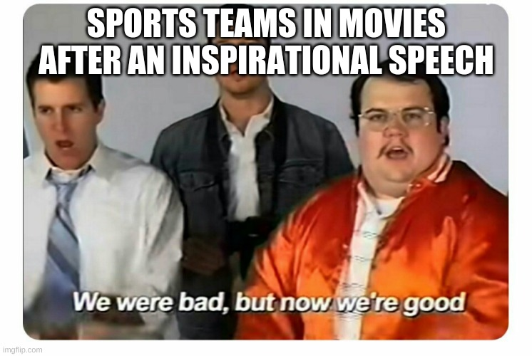 We were bad, but now we are good |  SPORTS TEAMS IN MOVIES AFTER AN INSPIRATIONAL SPEECH | image tagged in we were bad but now we are good | made w/ Imgflip meme maker